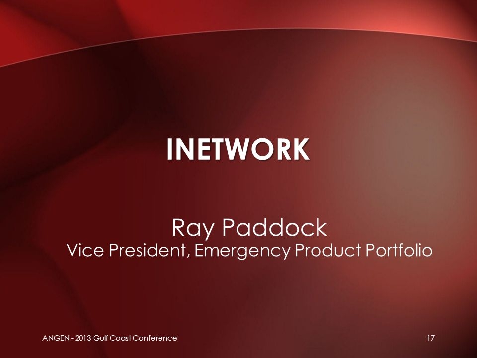 Ray Paddock Vice President, Emergency Product Portfolio INETWORK ANGEN - 2013 Gulf Coast Conference17
