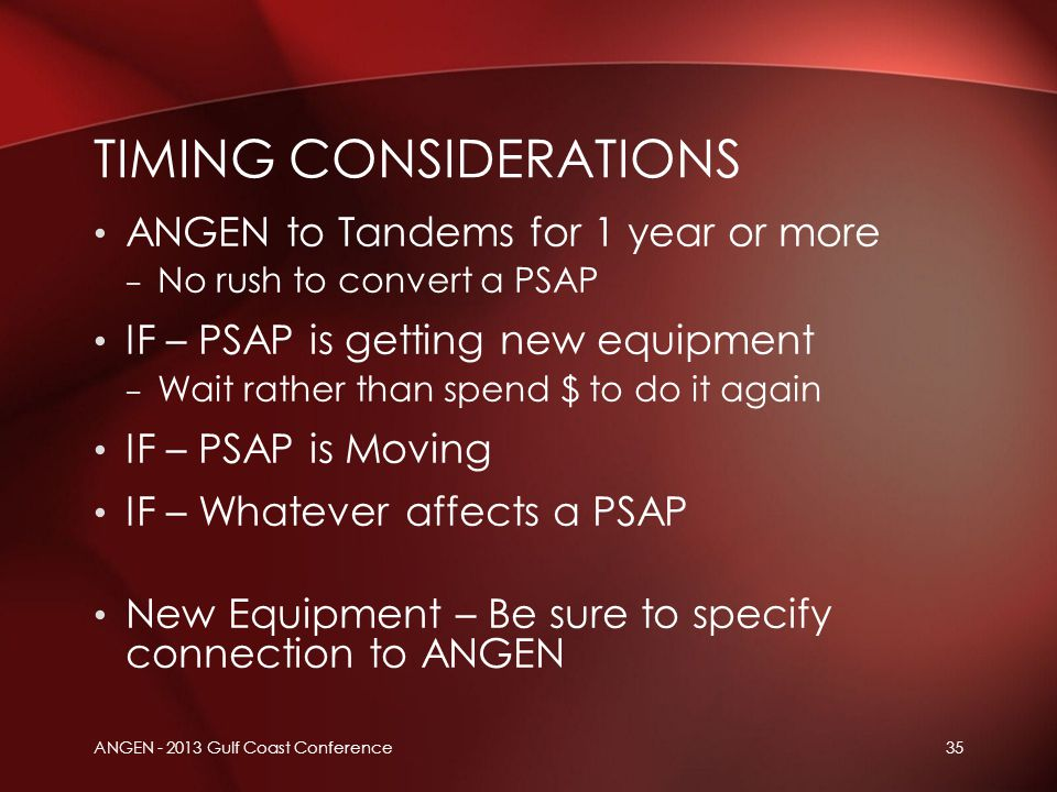 ANGEN - 2013 Gulf Coast Conference35 ANGEN to Tandems for 1 year or more – No rush to convert a PSAP IF – PSAP is getting new equipment – Wait rather
