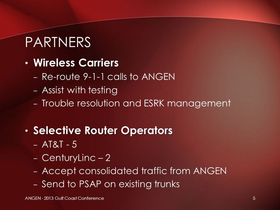 ANGEN - 2013 Gulf Coast Conference5 Wireless Carriers Wireless Carriers – Re-route 9-1-1 calls to ANGEN – Assist with testing – Trouble resolution and