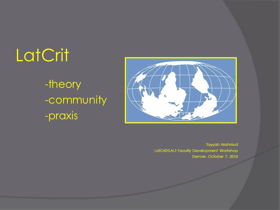 LatCrit -theory -community -praxis Tayyab Mahmud LatCrit/SALT Faculty Development Workshop Denver.