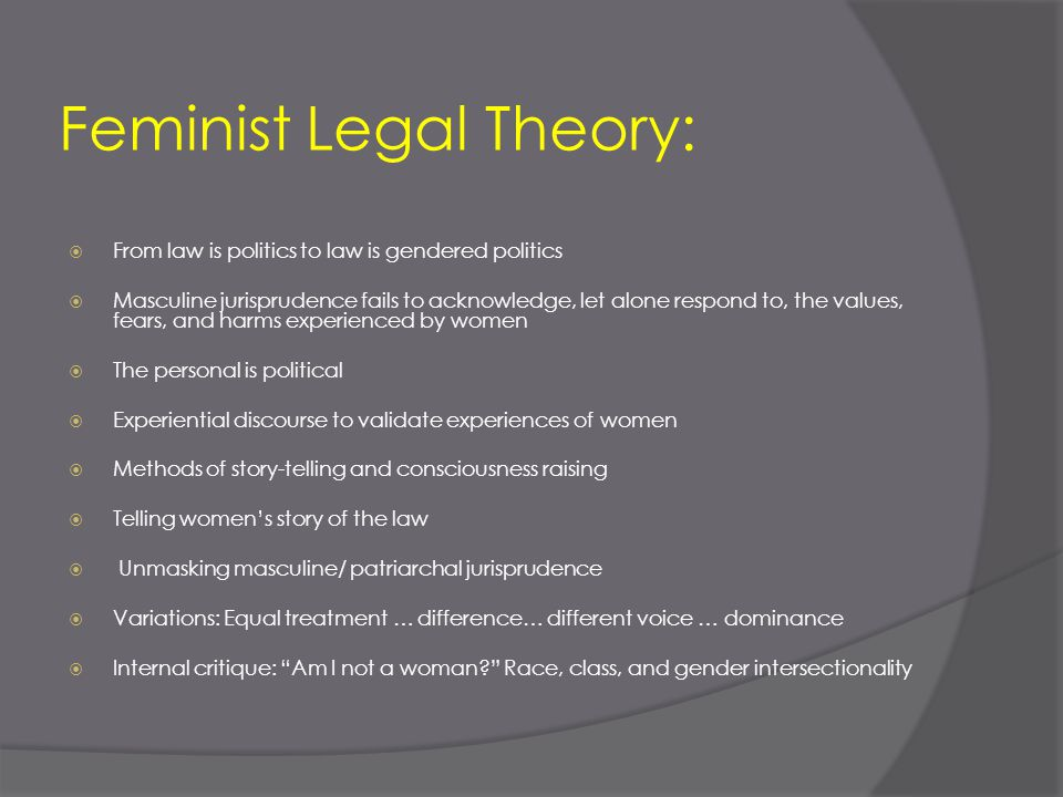 Feminist Legal Theory:  From law is politics to law is gendered politics  Masculine jurisprudence fails to acknowledge, let alone respond to, the va