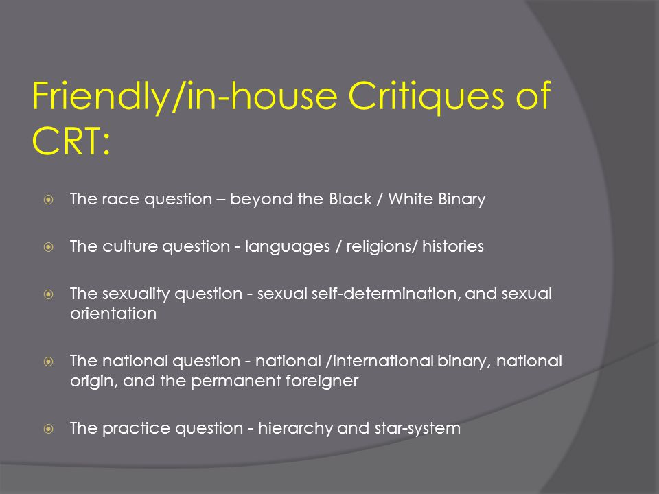Friendly/in-house Critiques of CRT:  The race question – beyond the Black / White Binary  The culture question - languages / religions/ histories 