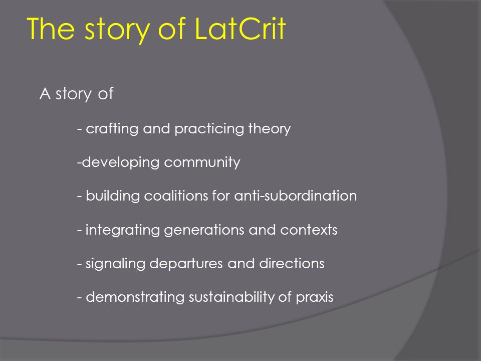 The story of LatCrit A story of - crafting and practicing theory -developing community - building coalitions for anti-subordination - integrating gene
