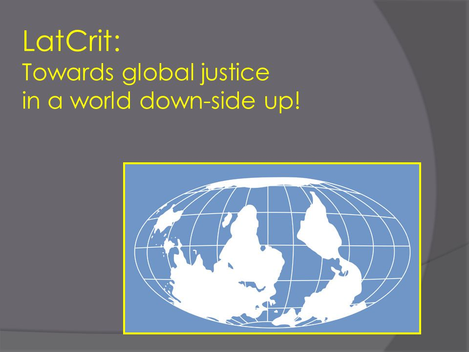 LatCrit: Towards global justice in a world down-side up!