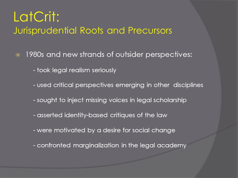 LatCrit: Jurisprudential Roots and Precursors  1980s and new strands of outsider perspectives: - took legal realism seriously - used critical perspec