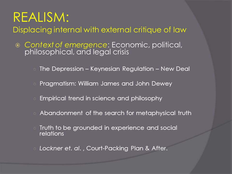 REALISM: Displacing internal with external critique of law  Context of emergence: Economic, political, philosophical, and legal crisis ○ The Depressi