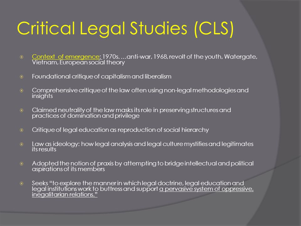 Critical Legal Studies (CLS)  Context of emergence: 1970s. …anti-war, 1968, revolt of the youth, Watergate, Vietnam, European social theory  Foundat