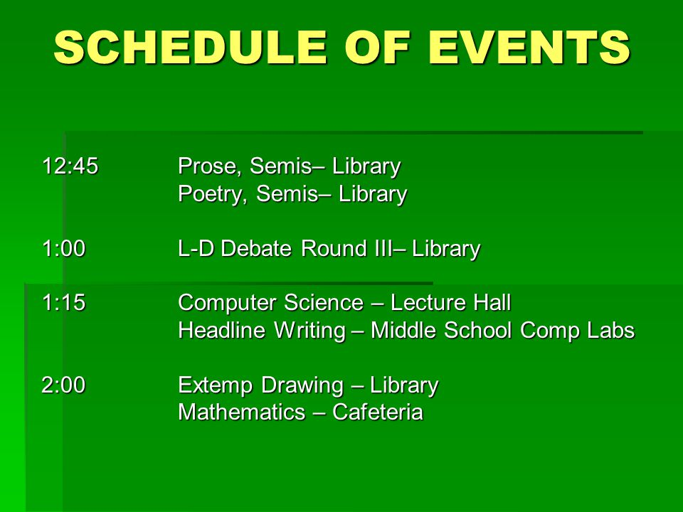 SCHEDULE OF EVENTS 12:45Prose, Semis– Library Poetry, Semis– Library 1:00L-D Debate Round III– Library 1:15Computer Science – Lecture Hall Headline Writing – Middle School Comp Labs 2:00 Extemp Drawing – Library Mathematics – Cafeteria