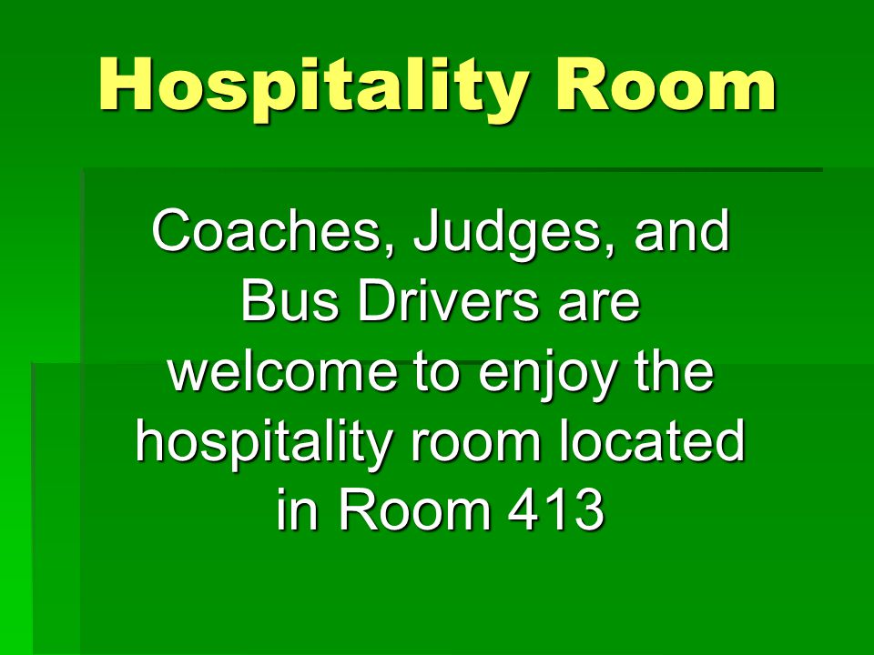 Hospitality Room Coaches, Judges, and Bus Drivers are welcome to enjoy the hospitality room located in Room 413