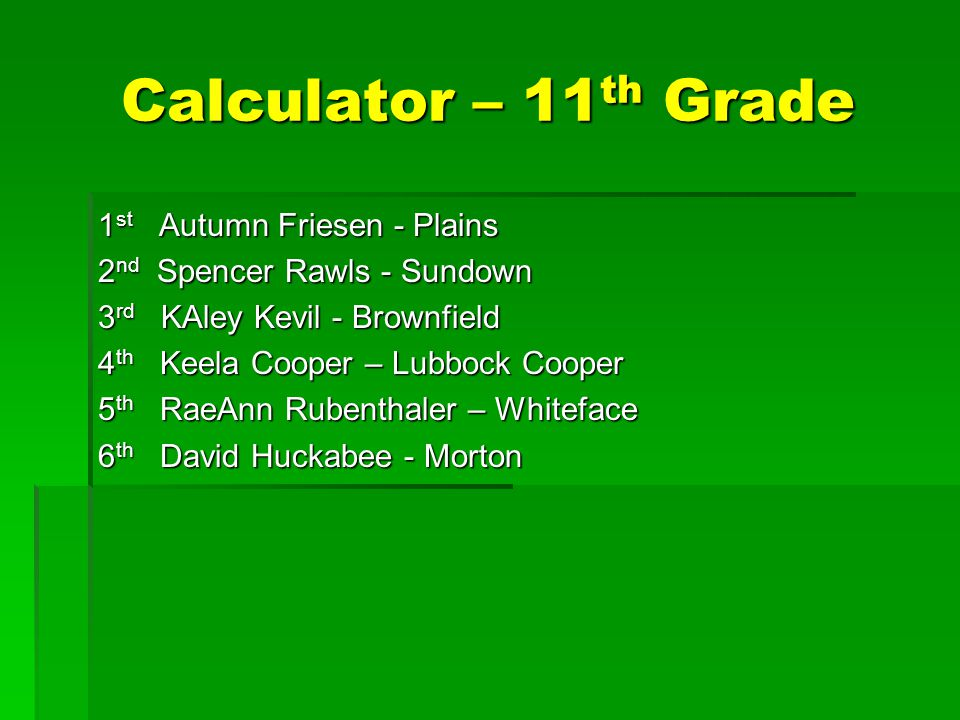 Calculator – 11 th Grade 1 st Autumn Friesen - Plains 2 nd Spencer Rawls - Sundown 3 rd KAley Kevil - Brownfield 4 th Keela Cooper – Lubbock Cooper 5 th RaeAnn Rubenthaler – Whiteface 6 th David Huckabee - Morton
