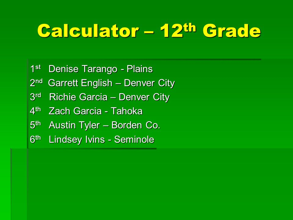 Calculator – 12 th Grade 1 st Denise Tarango - Plains 2 nd Garrett English – Denver City 3 rd Richie Garcia – Denver City 4 th Zach Garcia - Tahoka 5 th Austin Tyler – Borden Co.
