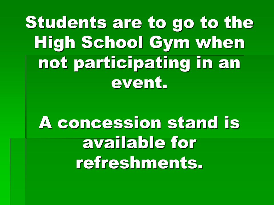 Students are to go to the High School Gym when not participating in an event.