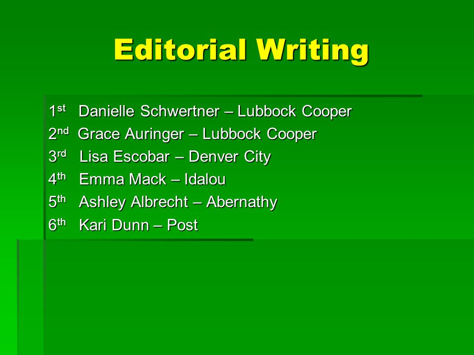 Editorial Writing 1 st Danielle Schwertner – Lubbock Cooper 2 nd Grace Auringer – Lubbock Cooper 3 rd Lisa Escobar – Denver City 4 th Emma Mack – Idalou 5 th Ashley Albrecht – Abernathy 6 th Kari Dunn – Post