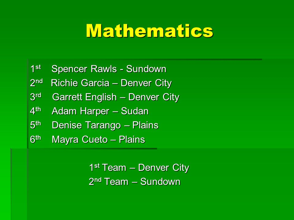 Mathematics 1 st Spencer Rawls - Sundown 2 nd Richie Garcia – Denver City 3 rd Garrett English – Denver City 4 th Adam Harper – Sudan 5 th Denise Tarango – Plains 6 th Mayra Cueto – Plains 1 st Team – Denver City 2 nd Team – Sundown