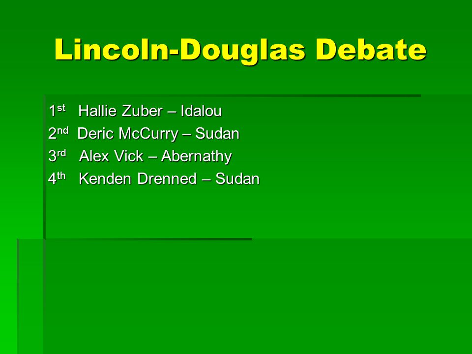 Lincoln-Douglas Debate 1 st Hallie Zuber – Idalou 2 nd Deric McCurry – Sudan 3 rd Alex Vick – Abernathy 4 th Kenden Drenned – Sudan