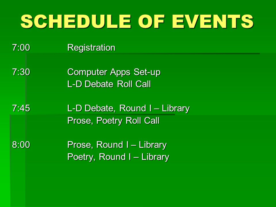 7:00Registration 7:30Computer Apps Set-up L-D Debate Roll Call 7:45L-D Debate, Round I – Library Prose, Poetry Roll Call 8:00Prose, Round I – Library Poetry, Round I – Library