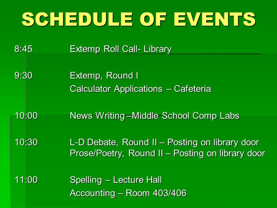 SCHEDULE OF EVENTS 8:45Extemp Roll Call- Library 9:30Extemp, Round I Calculator Applications – Cafeteria 10:00News Writing –Middle School Comp Labs 10:30L-D Debate, Round II – Posting on library door Prose/Poetry, Round II – Posting on library door 11:00Spelling – Lecture Hall Accounting – Room 403/406
