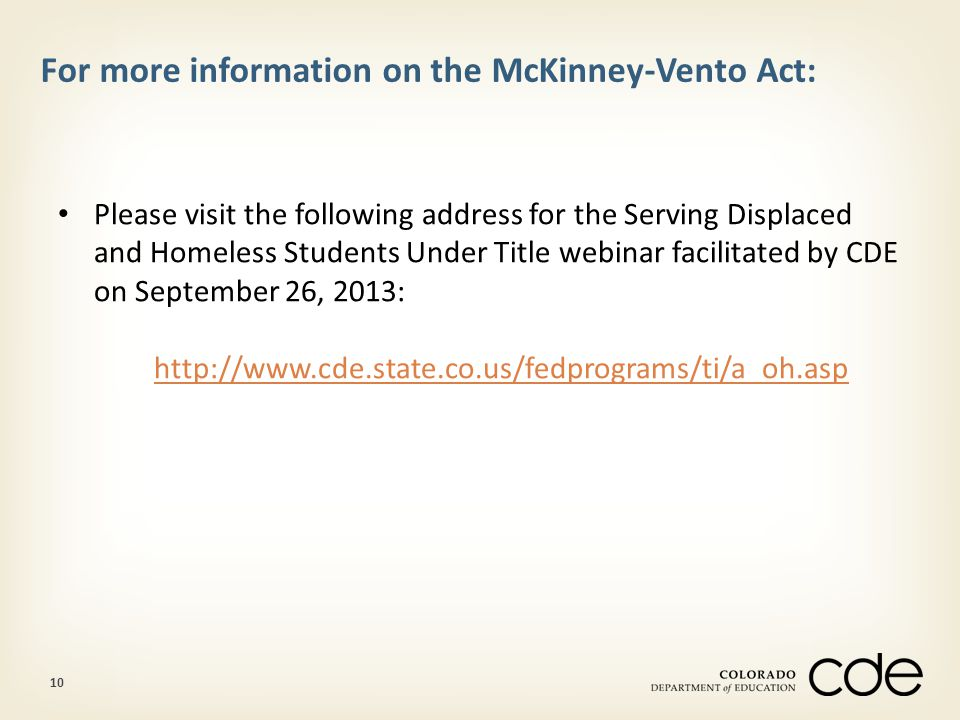 10 For more information on the McKinney-Vento Act: Please visit the following address for the Serving Displaced and Homeless Students Under Title webinar facilitated by CDE on September 26, 2013: http://www.cde.state.co.us/fedprograms/ti/a_oh.asp