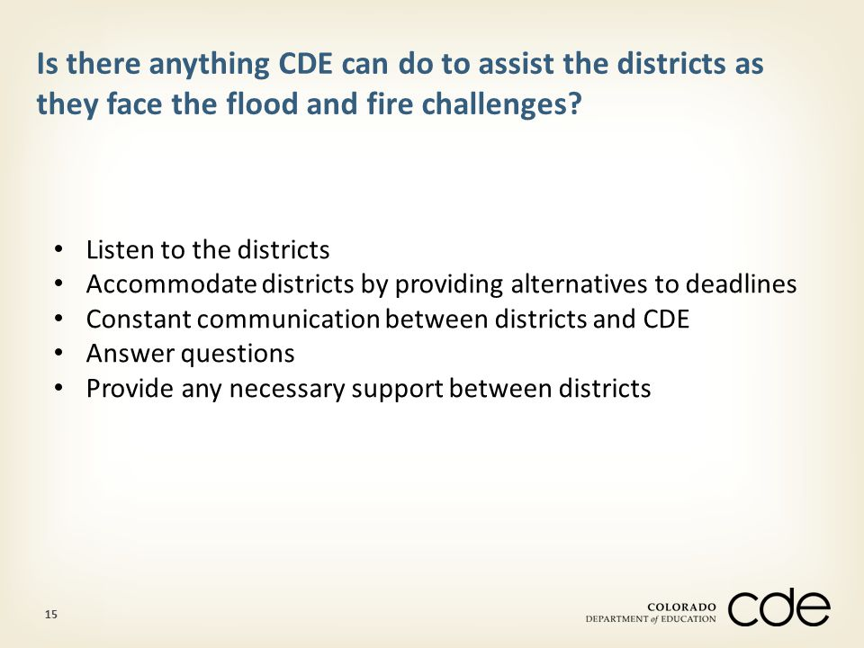 15 Is there anything CDE can do to assist the districts as they face the flood and fire challenges.