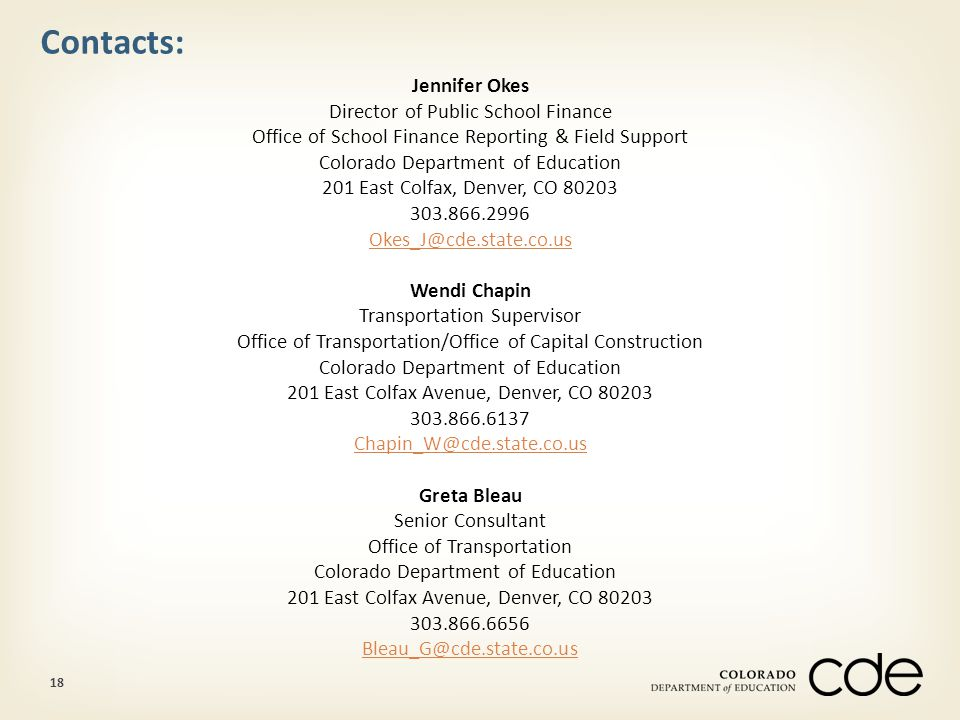 18 Contacts: Jennifer Okes Director of Public School Finance Office of School Finance Reporting & Field Support Colorado Department of Education 201 East Colfax, Denver, CO 80203 303.866.2996 Okes_J@cde.state.co.us Wendi Chapin Transportation Supervisor Office of Transportation/Office of Capital Construction Colorado Department of Education 201 East Colfax Avenue, Denver, CO 80203 303.866.6137 Chapin_W@cde.state.co.us Greta Bleau Senior Consultant Office of Transportation Colorado Department of Education 201 East Colfax Avenue, Denver, CO 80203 303.866.6656 Bleau_G@cde.state.co.us