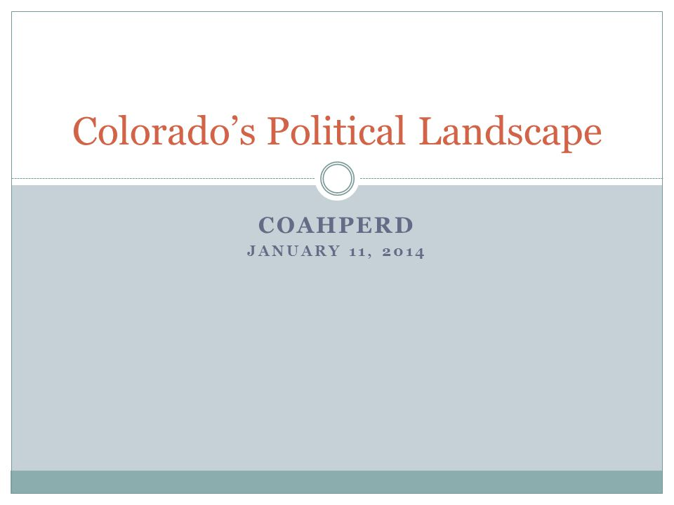 COAHPERD JANUARY 11, 2014 Colorado's Political Landscape