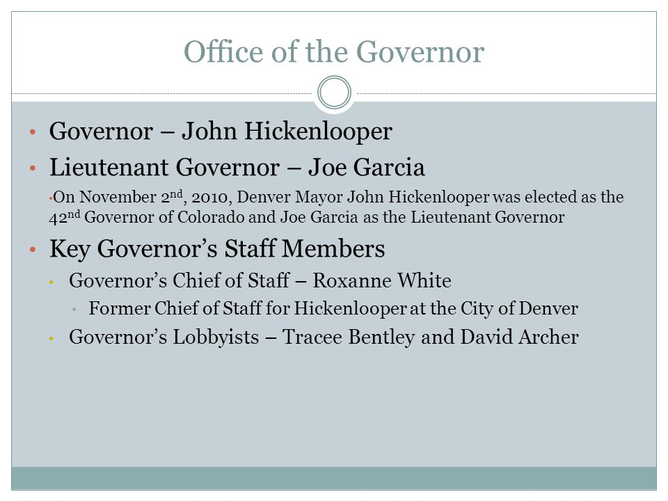 Office of the Governor Governor – John Hickenlooper Lieutenant Governor – Joe Garcia On November 2 nd, 2010, Denver Mayor John Hickenlooper was elected as the 42 nd Governor of Colorado and Joe Garcia as the Lieutenant Governor Key Governor's Staff Members Governor's Chief of Staff – Roxanne White Former Chief of Staff for Hickenlooper at the City of Denver Governor's Lobbyists – Tracee Bentley and David Archer