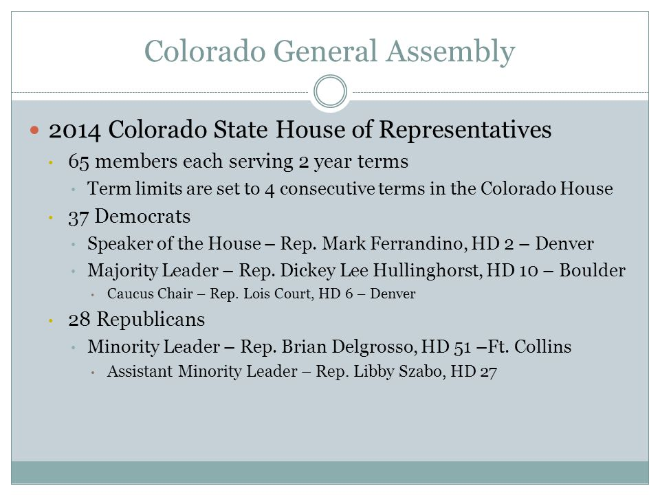Colorado General Assembly 2014 Colorado State House of Representatives 65 members each serving 2 year terms Term limits are set to 4 consecutive terms in the Colorado House 37 Democrats Speaker of the House – Rep.