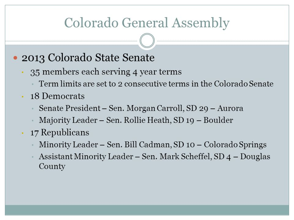 Colorado General Assembly 2013 Colorado State Senate 35 members each serving 4 year terms Term limits are set to 2 consecutive terms in the Colorado S