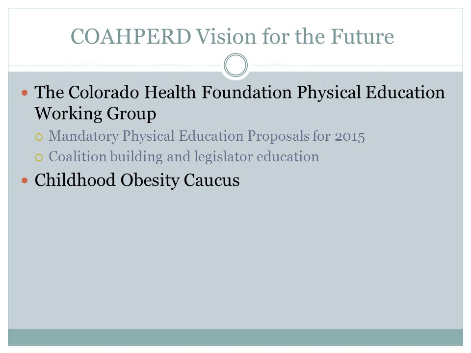COAHPERD Vision for the Future The Colorado Health Foundation Physical Education Working Group  Mandatory Physical Education Proposals for 2015  Coalition building and legislator education Childhood Obesity Caucus