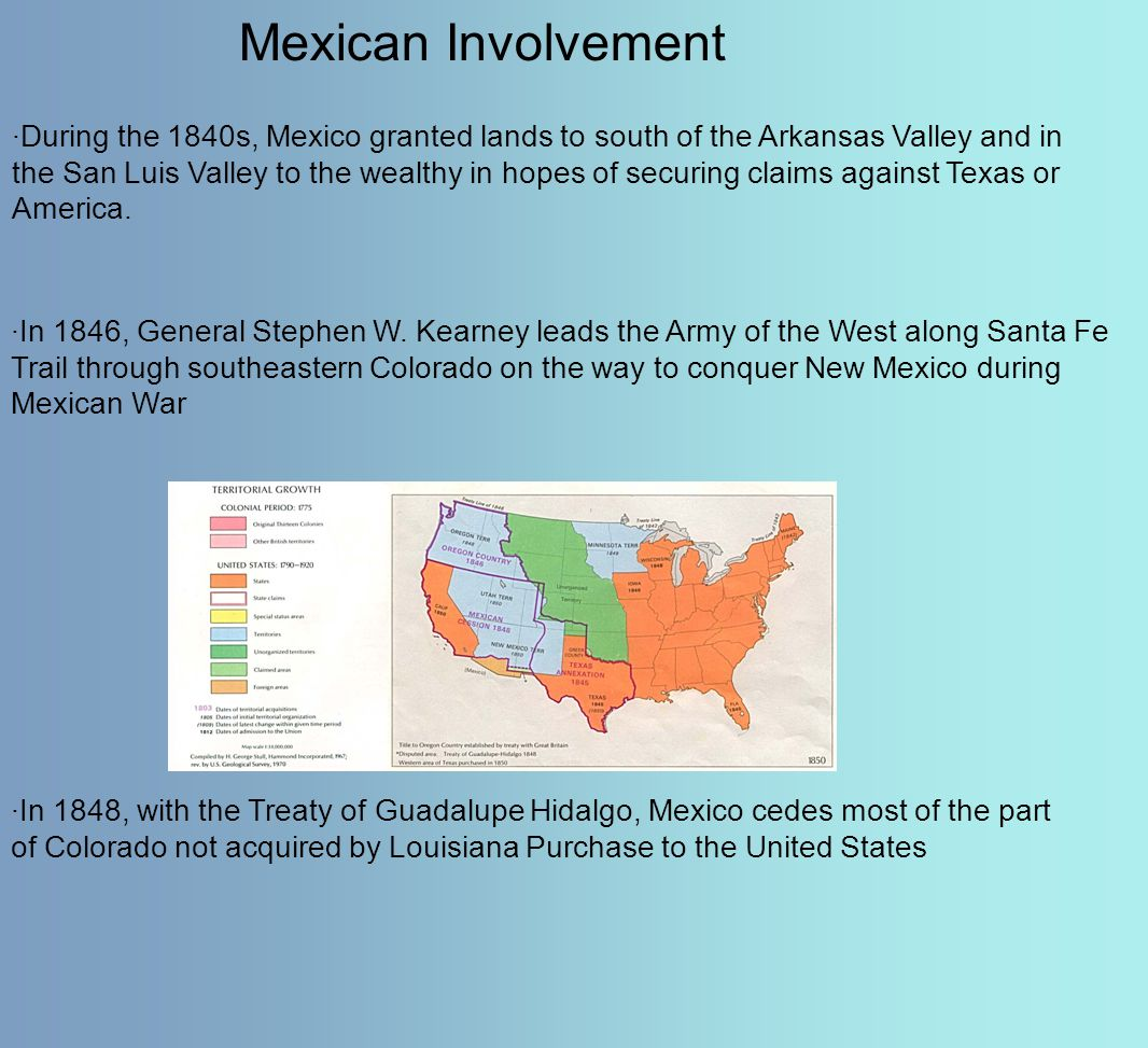Mexican Involvement ·During the 1840s, Mexico granted lands to south of the Arkansas Valley and in the San Luis Valley to the wealthy in hopes of secu