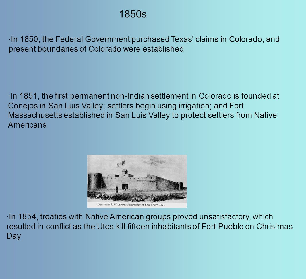 1850s ·In 1850, the Federal Government purchased Texas' claims in Colorado, and present boundaries of Colorado were established ·In 1851, the first pe