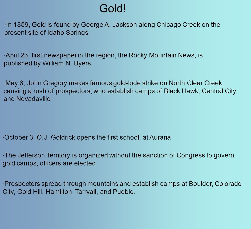 ·In 1859, Gold is found by George A. Jackson along Chicago Creek on the present site of Idaho Springs Gold! ·April 23, first newspaper in the region,