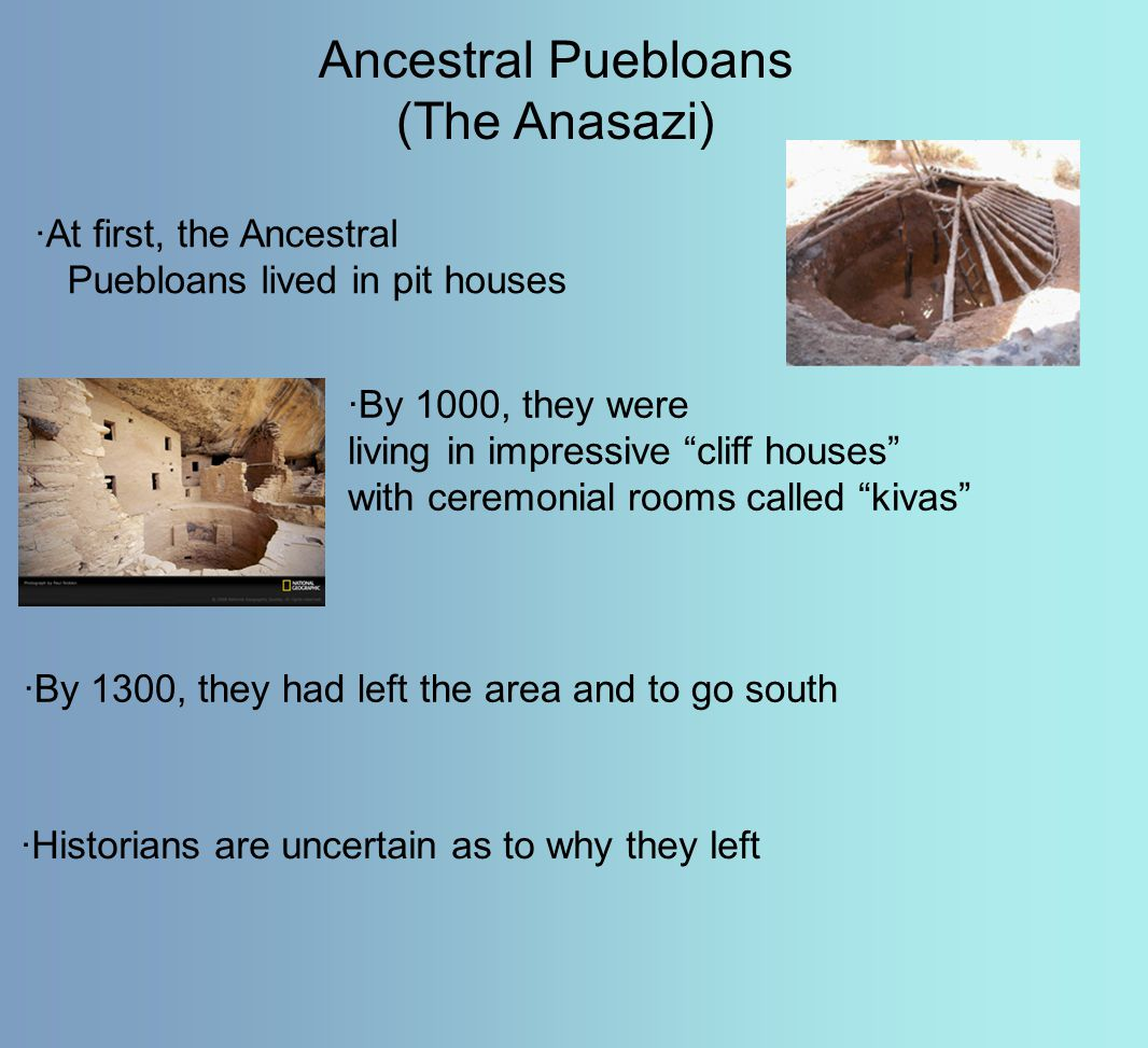 "Ancestral Puebloans (The Anasazi) ·At first, the Ancestral Puebloans lived in pit houses ·By 1000, they were living in impressive ""cliff houses"" with"