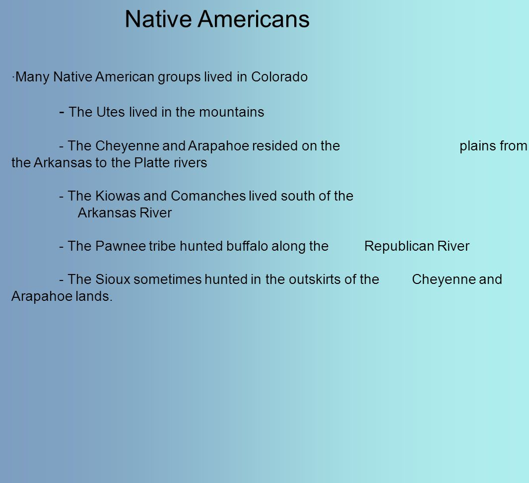 Native Americans ·Many Native American groups lived in Colorado - The Utes lived in the mountains - The Cheyenne and Arapahoe resided on the plains fr