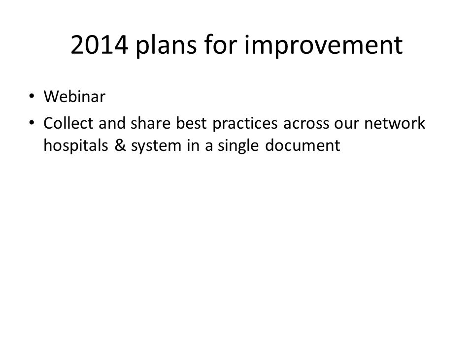 2014 plans for improvement Webinar Collect and share best practices across our network hospitals & system in a single document