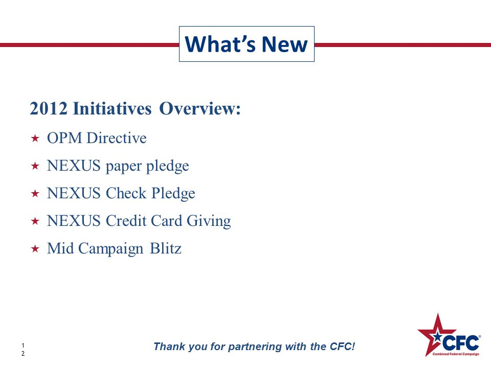 2012 Initiatives Overview:  OPM Directive  NEXUS paper pledge  NEXUS Check Pledge  NEXUS Credit Card Giving  Mid Campaign Blitz What's New 12 Thank you for partnering with the CFC!