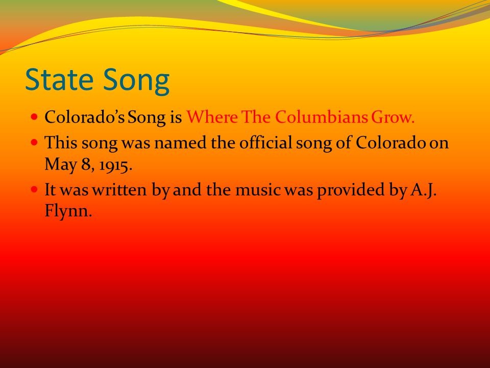 State Song Colorado's Song is Where The Columbians Grow. This song was named the official song of Colorado on May 8, 1915. It was written by and the m