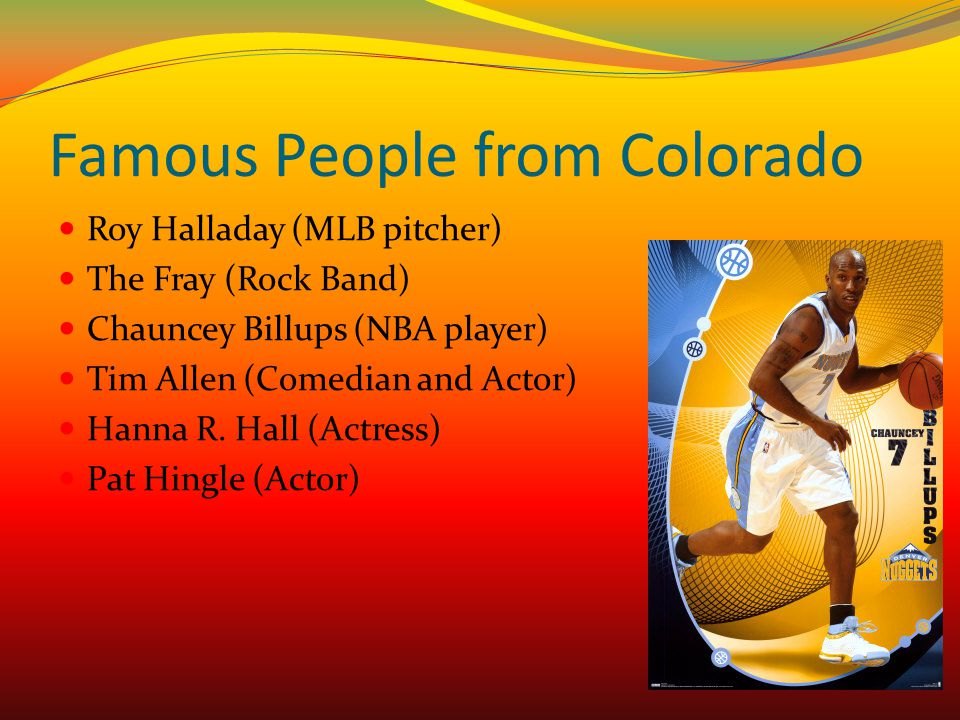 Famous People from Colorado Roy Halladay (MLB pitcher) The Fray (Rock Band) Chauncey Billups (NBA player) Tim Allen (Comedian and Actor) Hanna R. Hall
