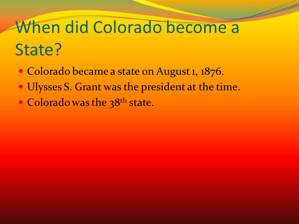 When did Colorado become a State? Colorado became a state on August 1, 1876. Ulysses S. Grant was the president at the time. Colorado was the 38 th st