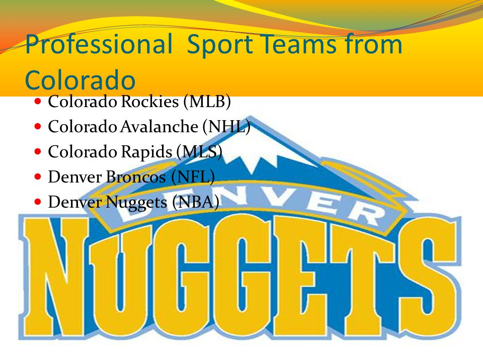 Professional Sport Teams from Colorado Colorado Rockies (MLB) Colorado Avalanche (NHL) Colorado Rapids (MLS) Denver Broncos (NFL) Denver Nuggets (NBA)
