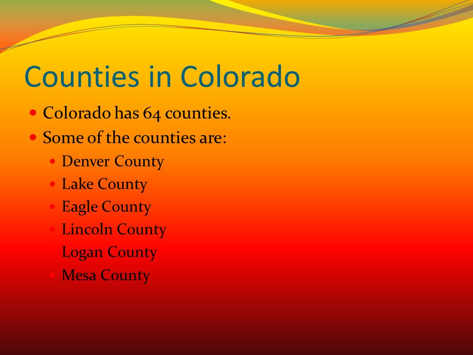 Counties in Colorado Colorado has 64 counties. Some of the counties are: Denver County Lake County Eagle County Lincoln County Logan County Mesa Count