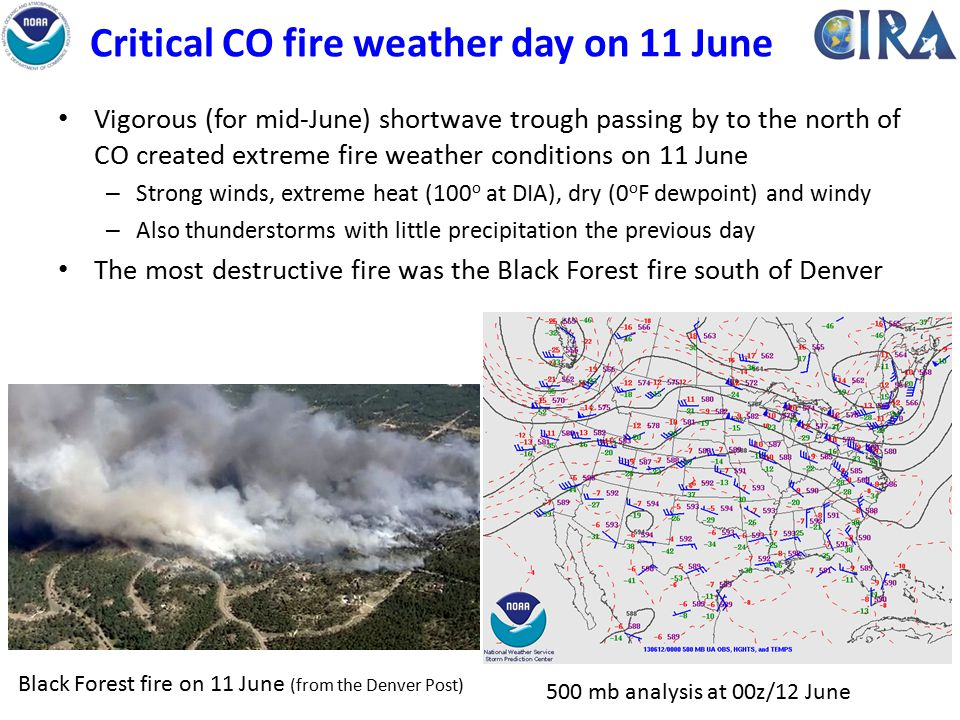 Critical CO fire weather day on 11 June Vigorous (for mid-June) shortwave trough passing by to the north of CO created extreme fire weather conditions on 11 June – Strong winds, extreme heat (100 o at DIA), dry (0 o F dewpoint) and windy – Also thunderstorms with little precipitation the previous day The most destructive fire was the Black Forest fire south of Denver 500 mb analysis at 00z/12 June Black Forest fire on 11 June (from the Denver Post)