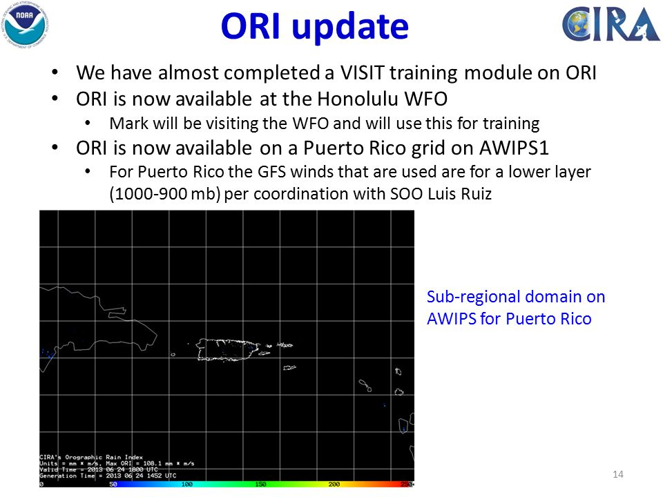 14 ORI update We have almost completed a VISIT training module on ORI ORI is now available at the Honolulu WFO Mark will be visiting the WFO and will use this for training ORI is now available on a Puerto Rico grid on AWIPS1 For Puerto Rico the GFS winds that are used are for a lower layer (1000-900 mb) per coordination with SOO Luis Ruiz Sub-regional domain on AWIPS for Puerto Rico