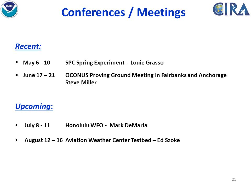 Conferences / Meetings Recent:  May 6 - 10SPC Spring Experiment - Louie Grasso  June 17 – 21OCONUS Proving Ground Meeting in Fairbanks and Anchorage Steve Miller Upcoming: July 8 - 11Honolulu WFO - Mark DeMaria August 12 – 16Aviation Weather Center Testbed – Ed Szoke 21