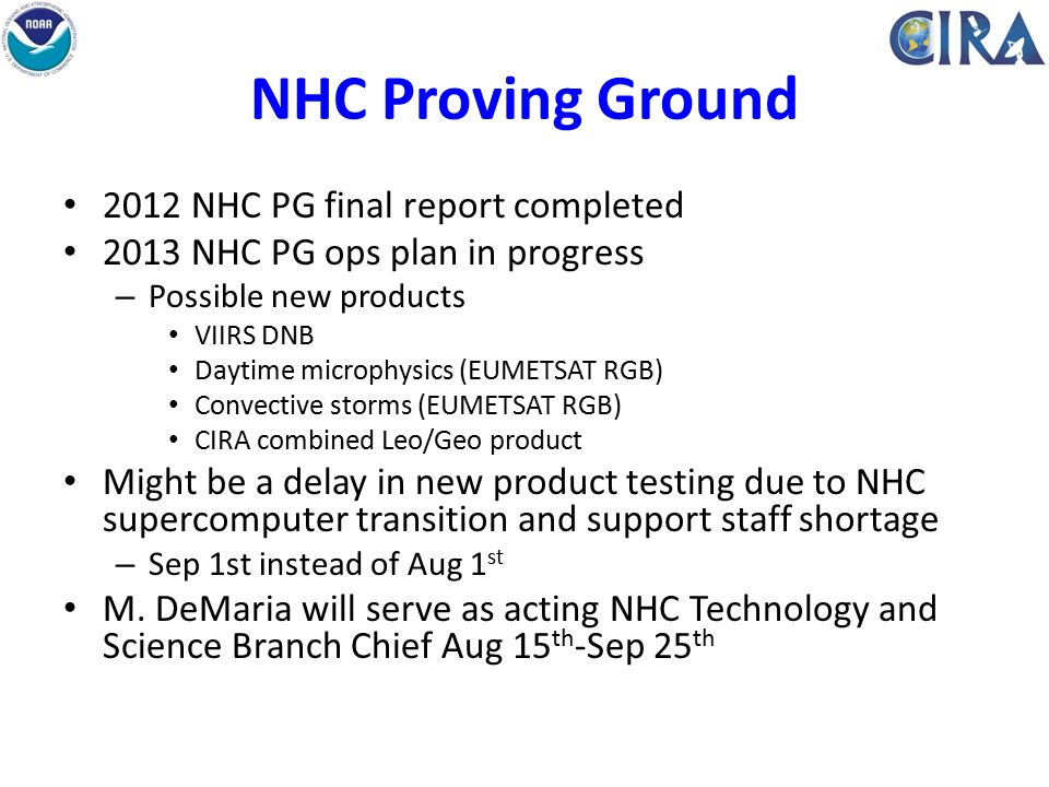 NHC Proving Ground 2012 NHC PG final report completed 2013 NHC PG ops plan in progress – Possible new products VIIRS DNB Daytime microphysics (EUMETSAT RGB) Convective storms (EUMETSAT RGB) CIRA combined Leo/Geo product Might be a delay in new product testing due to NHC supercomputer transition and support staff shortage – Sep 1st instead of Aug 1 st M.