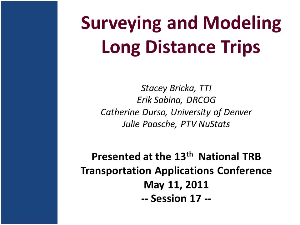 Surveying and Modeling Long Distance Trips Stacey Bricka, TTI Erik Sabina, DRCOG Catherine Durso, University of Denver Julie Paasche, PTV NuStats Presented at the 13 th National TRB Transportation Applications Conference May 11, 2011 -- Session 17 --