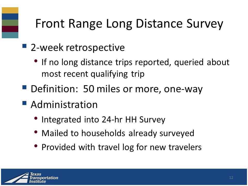 Front Range Long Distance Survey 12  2-week retrospective If no long distance trips reported, queried about most recent qualifying trip  Definition: 50 miles or more, one-way  Administration Integrated into 24-hr HH Survey Mailed to households already surveyed Provided with travel log for new travelers