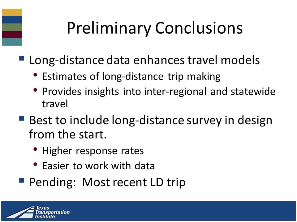 Preliminary Conclusions  Long-distance data enhances travel models Estimates of long-distance trip making Provides insights into inter-regional and statewide travel  Best to include long-distance survey in design from the start.