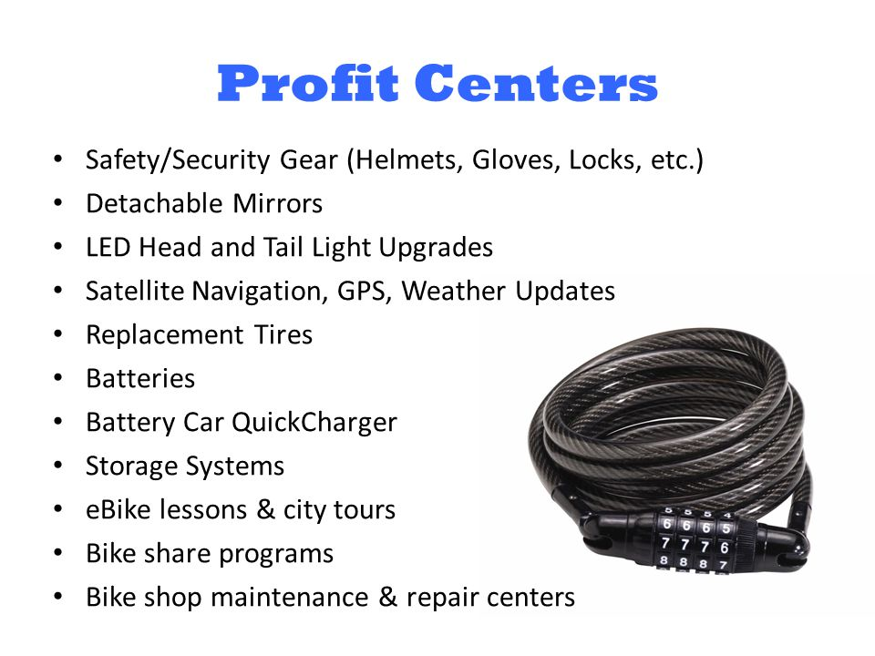 Profit Centers Safety/Security Gear (Helmets, Gloves, Locks, etc.) Detachable Mirrors LED Head and Tail Light Upgrades Satellite Navigation, GPS, Weather Updates Replacement Tires Batteries Battery Car QuickCharger Storage Systems eBike lessons & city tours Bike share programs Bike shop maintenance & repair centers