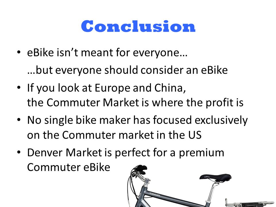 Conclusion eBike isn't meant for everyone… …but everyone should consider an eBike If you look at Europe and China, the Commuter Market is where the profit is No single bike maker has focused exclusively on the Commuter market in the US Denver Market is perfect for a premium Commuter eBike